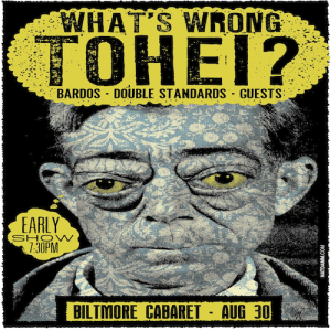 WHAT'S WRONG TOHEI? WITH BARDOS, DOUBLE STANDARDS AND GUESTS * Early Show * @ Biltmore Cabaret